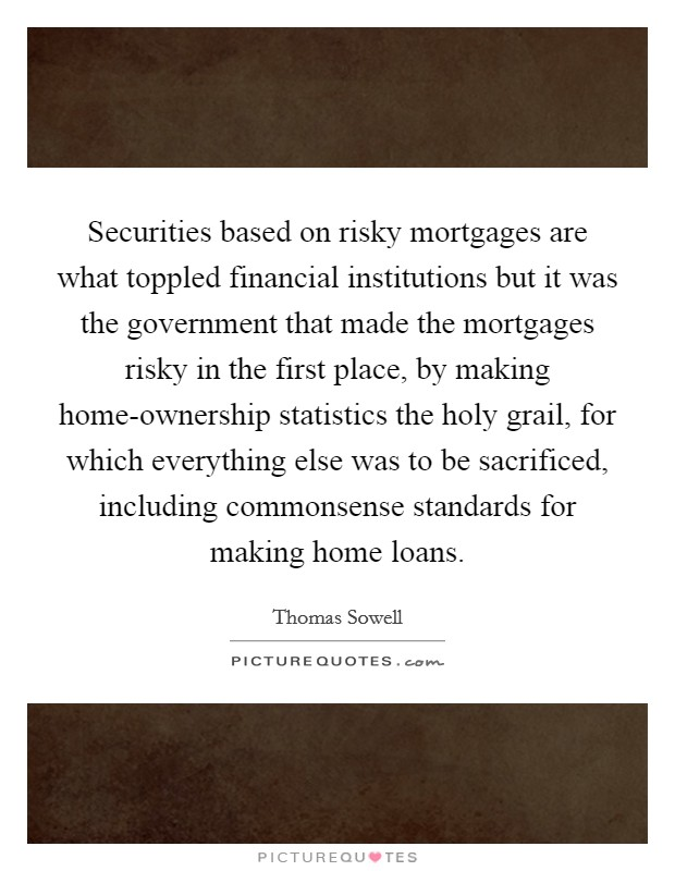 Securities based on risky mortgages are what toppled financial institutions but it was the government that made the mortgages risky in the first place, by making home-ownership statistics the holy grail, for which everything else was to be sacrificed, including commonsense standards for making home loans Picture Quote #1