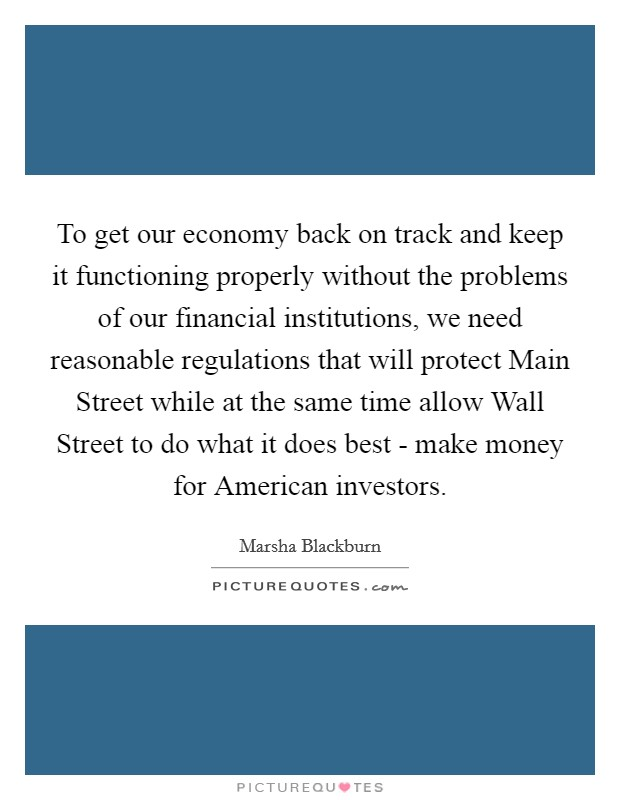 To get our economy back on track and keep it functioning properly without the problems of our financial institutions, we need reasonable regulations that will protect Main Street while at the same time allow Wall Street to do what it does best - make money for American investors Picture Quote #1