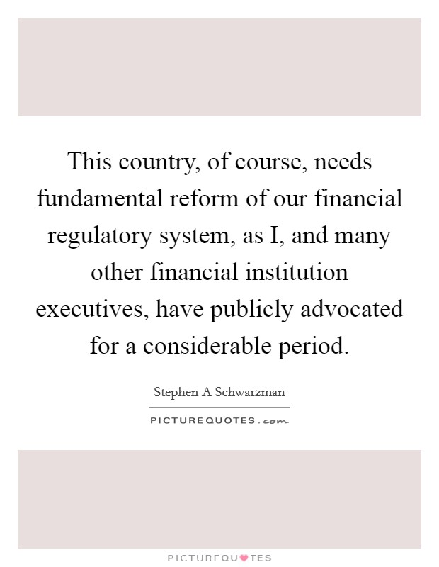 This country, of course, needs fundamental reform of our financial regulatory system, as I, and many other financial institution executives, have publicly advocated for a considerable period Picture Quote #1