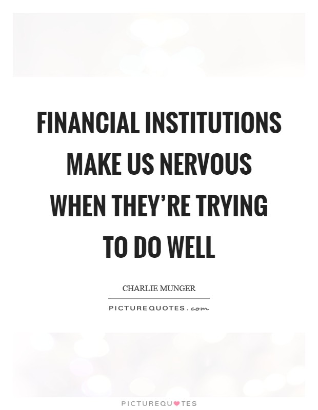 Financial institutions make us nervous when they're trying to do well Picture Quote #1