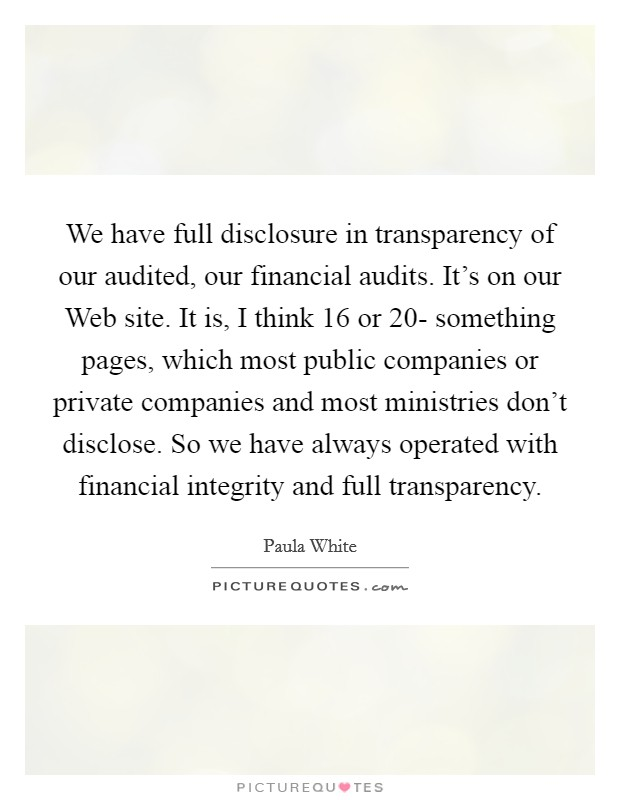We have full disclosure in transparency of our audited, our financial audits. It's on our Web site. It is, I think 16 or 20- something pages, which most public companies or private companies and most ministries don't disclose. So we have always operated with financial integrity and full transparency Picture Quote #1