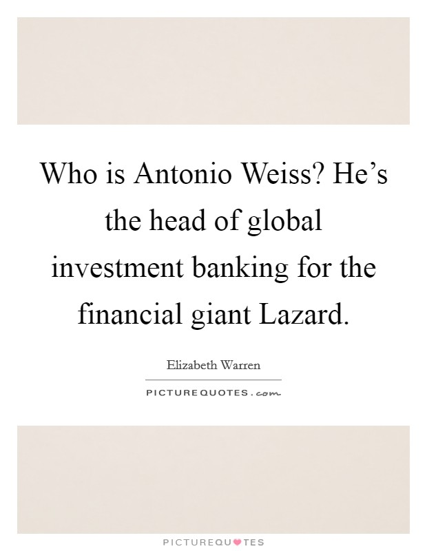 Who is Antonio Weiss? He's the head of global investment banking for the financial giant Lazard Picture Quote #1