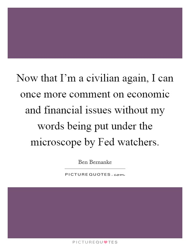 Now that I'm a civilian again, I can once more comment on economic and financial issues without my words being put under the microscope by Fed watchers Picture Quote #1
