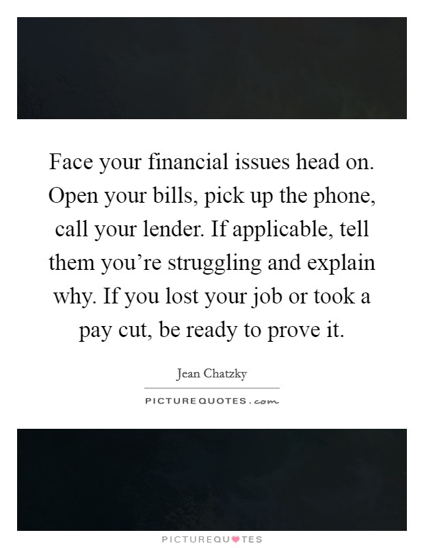 Face your financial issues head on. Open your bills, pick up the phone, call your lender. If applicable, tell them you're struggling and explain why. If you lost your job or took a pay cut, be ready to prove it Picture Quote #1