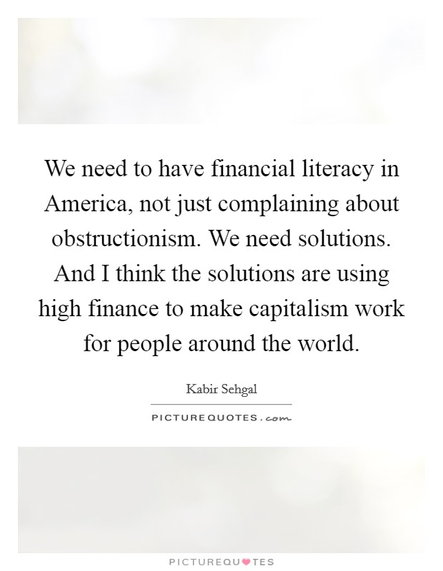 We need to have financial literacy in America, not just complaining about obstructionism. We need solutions. And I think the solutions are using high finance to make capitalism work for people around the world Picture Quote #1