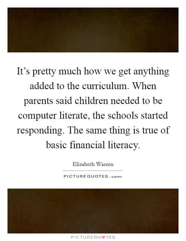 It's pretty much how we get anything added to the curriculum. When parents said children needed to be computer literate, the schools started responding. The same thing is true of basic financial literacy Picture Quote #1