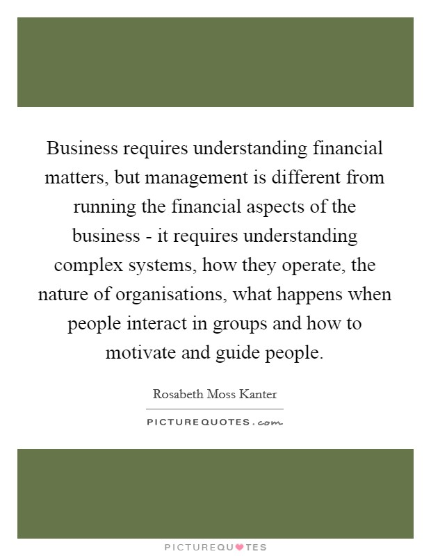 Business requires understanding financial matters, but management is different from running the financial aspects of the business - it requires understanding complex systems, how they operate, the nature of organisations, what happens when people interact in groups and how to motivate and guide people Picture Quote #1
