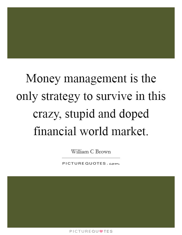 Money management is the only strategy to survive in this crazy, stupid and doped financial world market. Picture Quote #1
