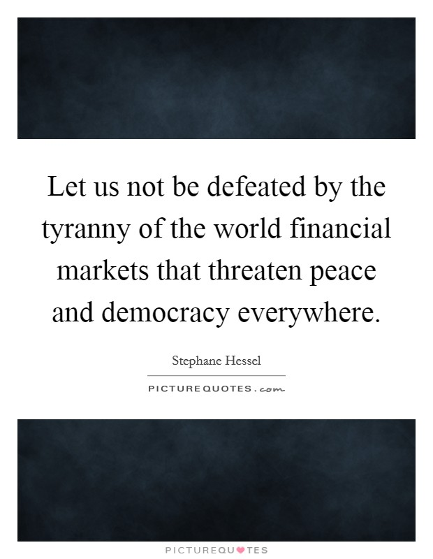 Let us not be defeated by the tyranny of the world financial markets that threaten peace and democracy everywhere Picture Quote #1