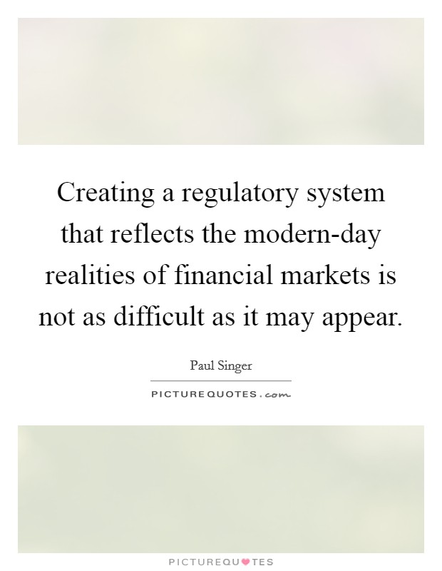 Creating a regulatory system that reflects the modern-day realities of financial markets is not as difficult as it may appear Picture Quote #1