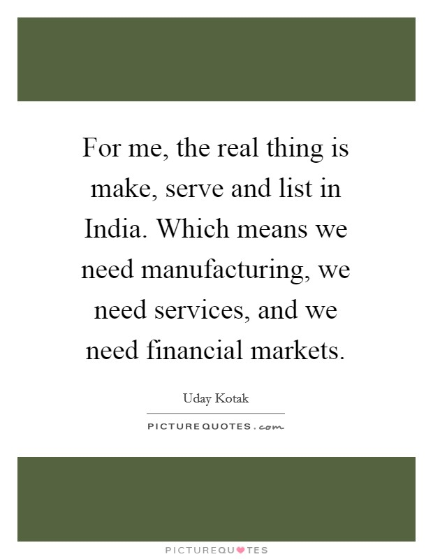 For me, the real thing is make, serve and list in India. Which means we need manufacturing, we need services, and we need financial markets Picture Quote #1