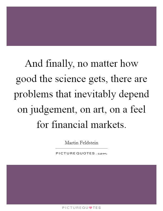 And finally, no matter how good the science gets, there are problems that inevitably depend on judgement, on art, on a feel for financial markets. Picture Quote #1