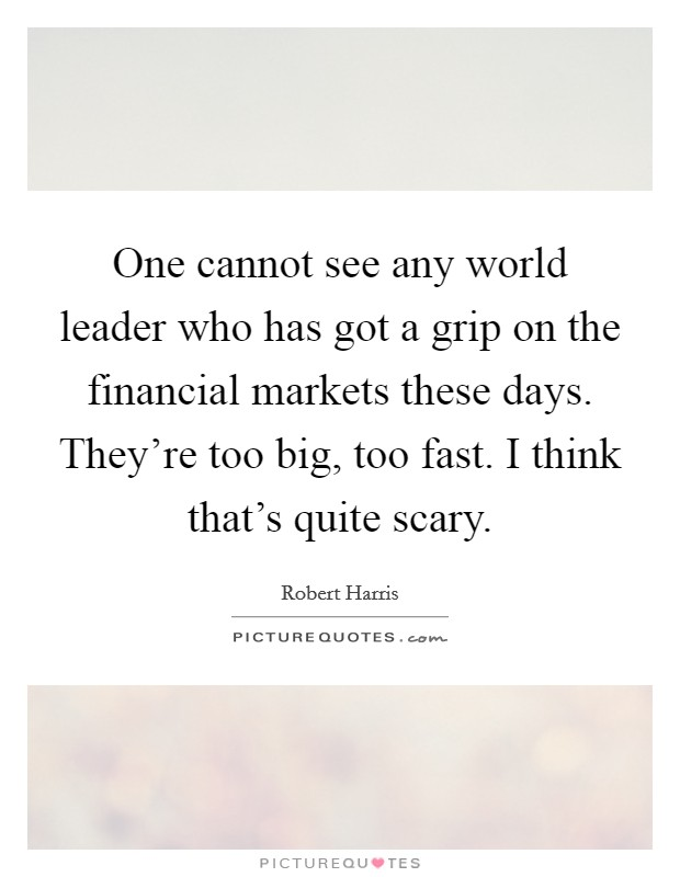 One cannot see any world leader who has got a grip on the financial markets these days. They're too big, too fast. I think that's quite scary Picture Quote #1