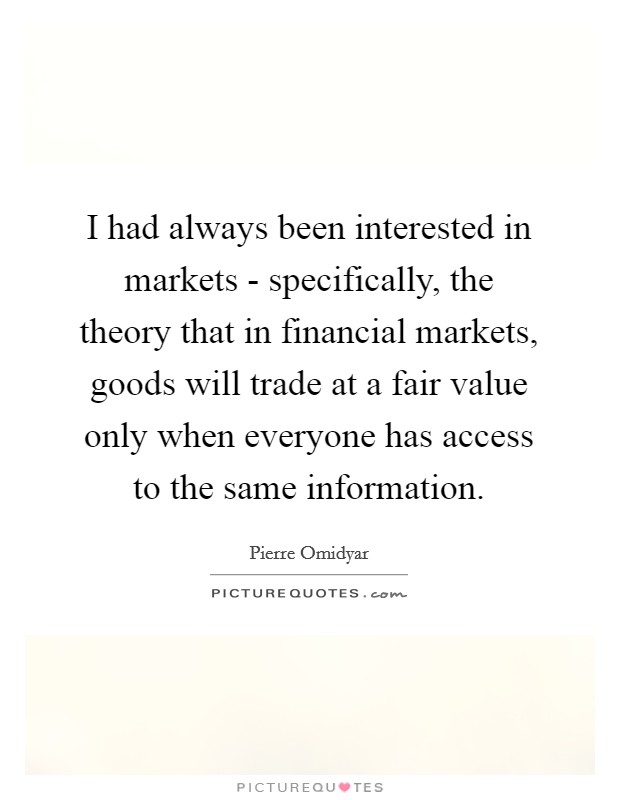 I had always been interested in markets - specifically, the theory that in financial markets, goods will trade at a fair value only when everyone has access to the same information. Picture Quote #1