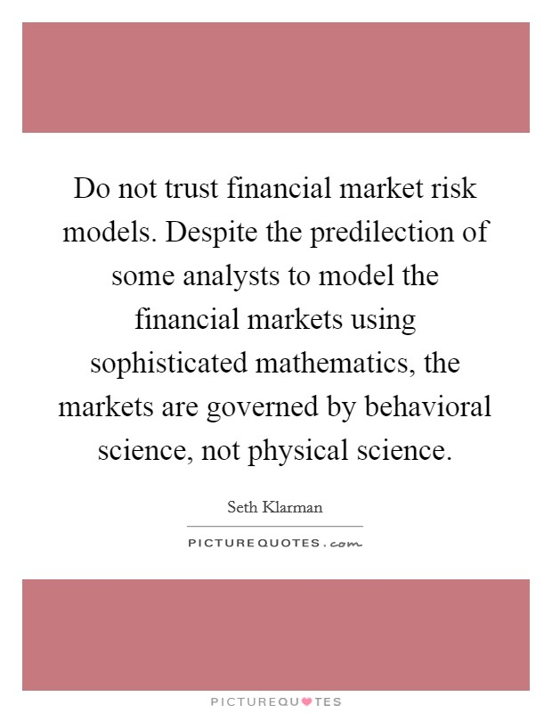 Do not trust financial market risk models. Despite the predilection of some analysts to model the financial markets using sophisticated mathematics, the markets are governed by behavioral science, not physical science. Picture Quote #1