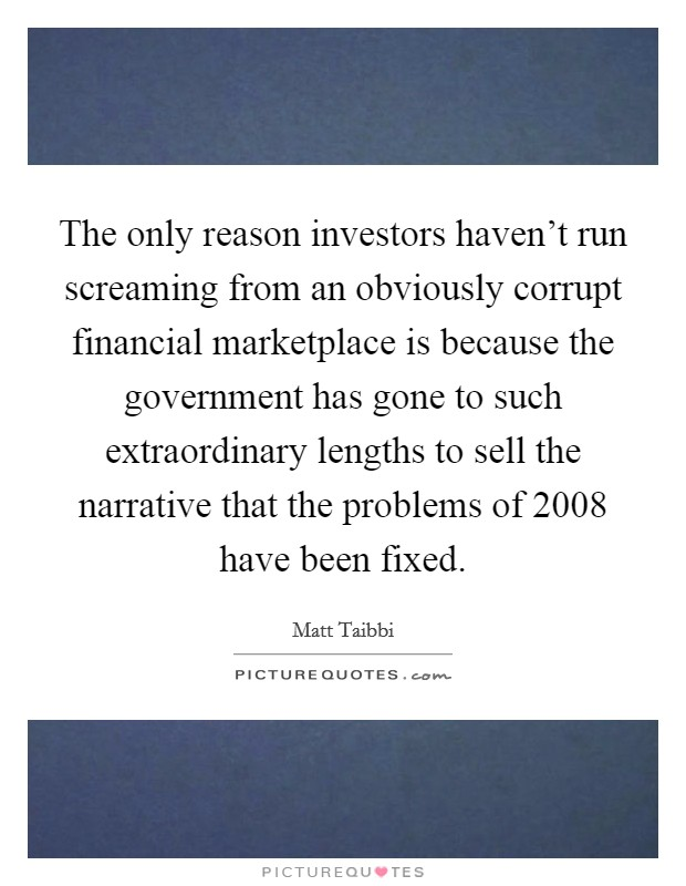 The only reason investors haven't run screaming from an obviously corrupt financial marketplace is because the government has gone to such extraordinary lengths to sell the narrative that the problems of 2008 have been fixed Picture Quote #1