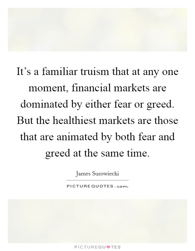 It's a familiar truism that at any one moment, financial markets are dominated by either fear or greed. But the healthiest markets are those that are animated by both fear and greed at the same time Picture Quote #1