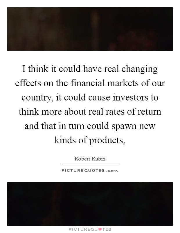 I think it could have real changing effects on the financial markets of our country, it could cause investors to think more about real rates of return and that in turn could spawn new kinds of products, Picture Quote #1