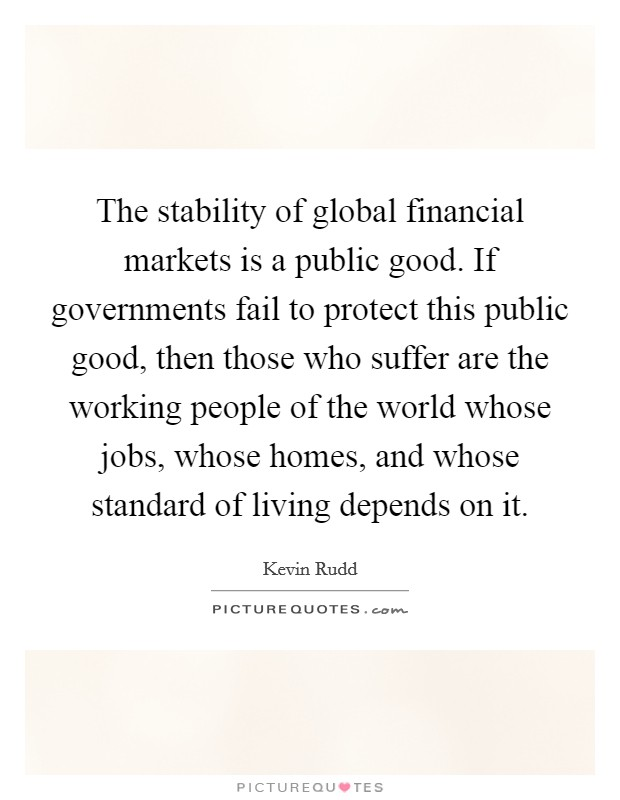 The stability of global financial markets is a public good. If governments fail to protect this public good, then those who suffer are the working people of the world whose jobs, whose homes, and whose standard of living depends on it Picture Quote #1