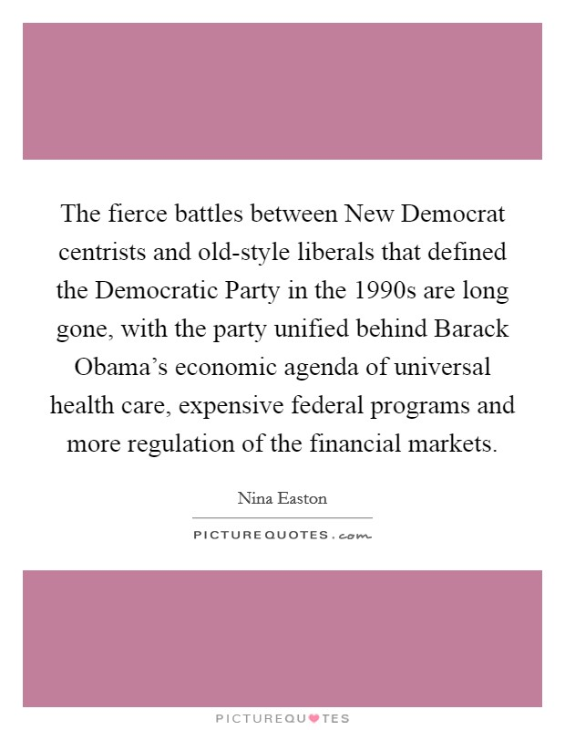 The fierce battles between New Democrat centrists and old-style liberals that defined the Democratic Party in the 1990s are long gone, with the party unified behind Barack Obama's economic agenda of universal health care, expensive federal programs and more regulation of the financial markets Picture Quote #1