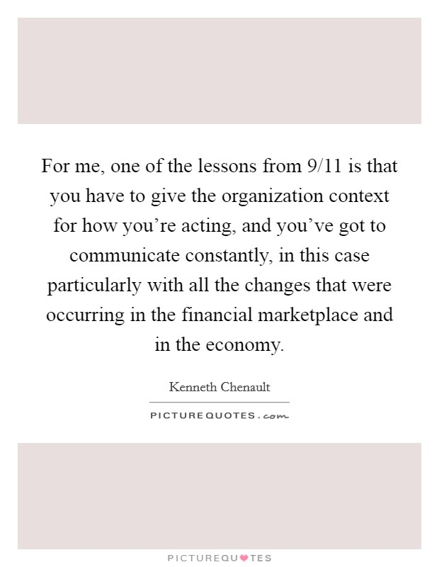 For me, one of the lessons from 9/11 is that you have to give the organization context for how you're acting, and you've got to communicate constantly, in this case particularly with all the changes that were occurring in the financial marketplace and in the economy Picture Quote #1