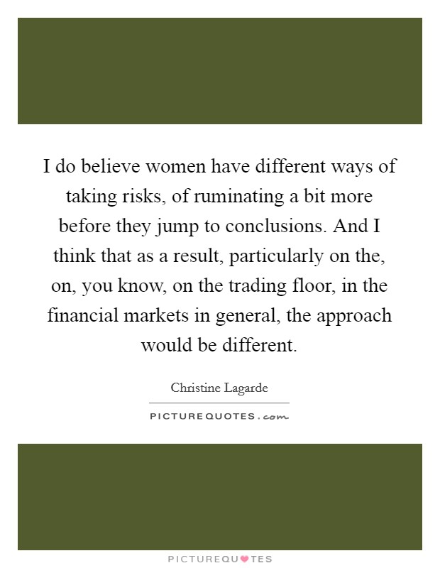 I do believe women have different ways of taking risks, of ruminating a bit more before they jump to conclusions. And I think that as a result, particularly on the, on, you know, on the trading floor, in the financial markets in general, the approach would be different Picture Quote #1