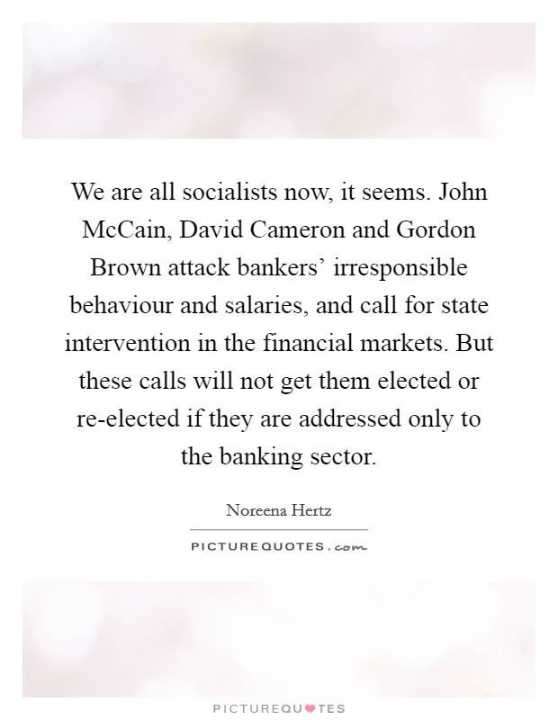 We are all socialists now, it seems. John McCain, David Cameron and Gordon Brown attack bankers' irresponsible behaviour and salaries, and call for state intervention in the financial markets. But these calls will not get them elected or re-elected if they are addressed only to the banking sector Picture Quote #1