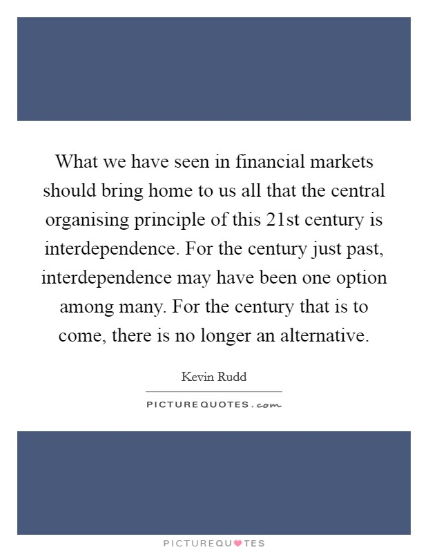 What we have seen in financial markets should bring home to us all that the central organising principle of this 21st century is interdependence. For the century just past, interdependence may have been one option among many. For the century that is to come, there is no longer an alternative Picture Quote #1