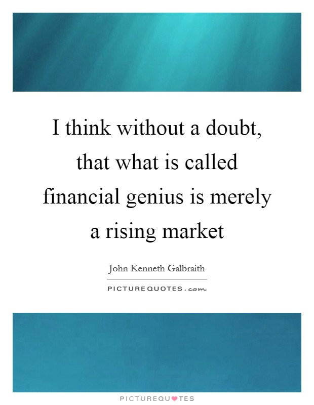I think without a doubt, that what is called financial genius is merely a rising market Picture Quote #1