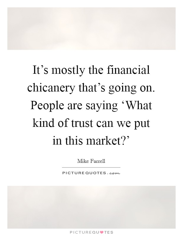 It's mostly the financial chicanery that's going on. People are saying 'What kind of trust can we put in this market?' Picture Quote #1