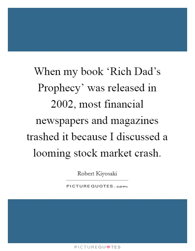 When my book 'Rich Dad's Prophecy' was released in 2002, most financial newspapers and magazines trashed it because I discussed a looming stock market crash Picture Quote #1