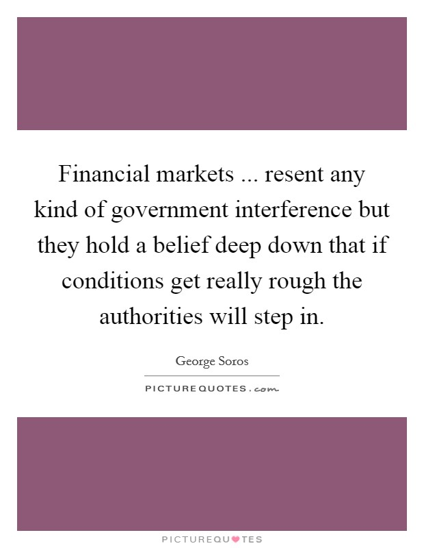 Financial markets ... resent any kind of government interference but they hold a belief deep down that if conditions get really rough the authorities will step in Picture Quote #1