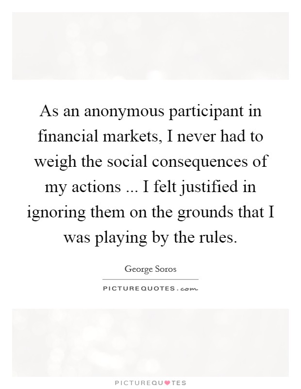 As an anonymous participant in financial markets, I never had to weigh the social consequences of my actions ... I felt justified in ignoring them on the grounds that I was playing by the rules Picture Quote #1