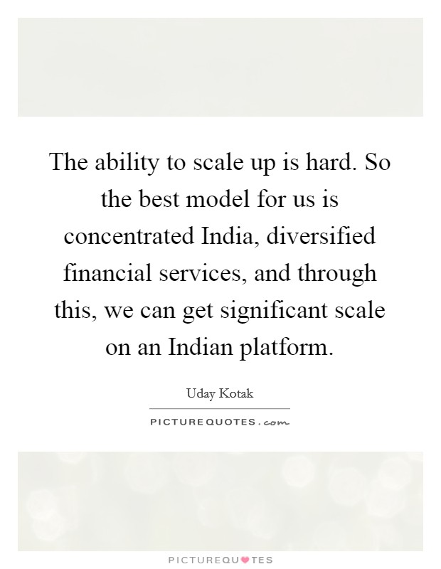 The ability to scale up is hard. So the best model for us is concentrated India, diversified financial services, and through this, we can get significant scale on an Indian platform. Picture Quote #1