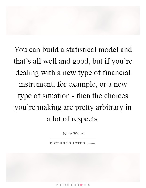 You can build a statistical model and that's all well and good, but if you're dealing with a new type of financial instrument, for example, or a new type of situation - then the choices you're making are pretty arbitrary in a lot of respects Picture Quote #1