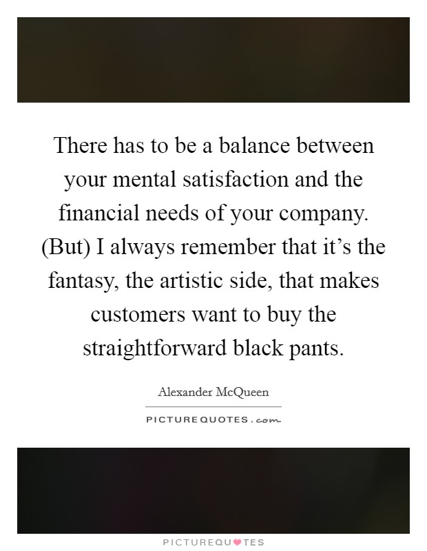 There has to be a balance between your mental satisfaction and the financial needs of your company. (But) I always remember that it's the fantasy, the artistic side, that makes customers want to buy the straightforward black pants Picture Quote #1
