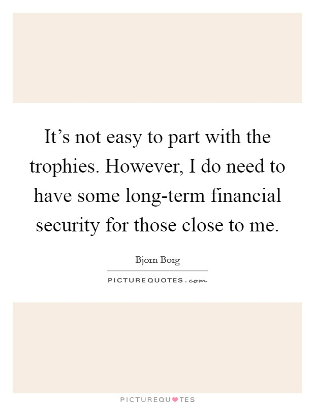 It's not easy to part with the trophies. However, I do need to have some long-term financial security for those close to me Picture Quote #1