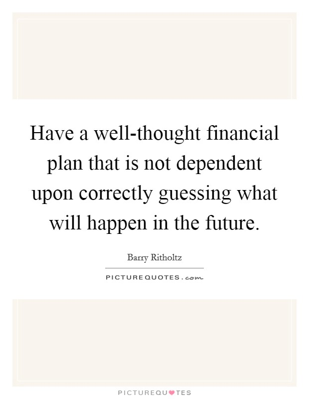 Have a well-thought financial plan that is not dependent upon correctly guessing what will happen in the future Picture Quote #1