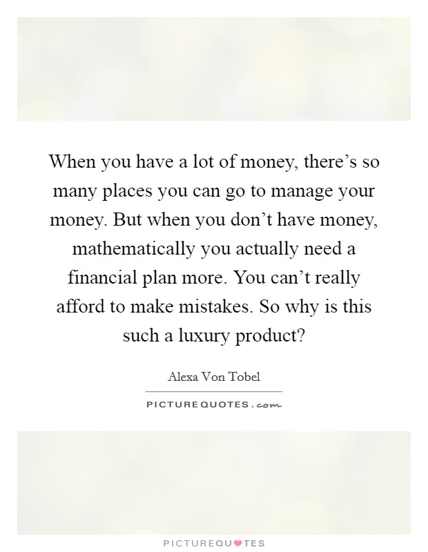 When you have a lot of money, there's so many places you can go to manage your money. But when you don't have money, mathematically you actually need a financial plan more. You can't really afford to make mistakes. So why is this such a luxury product? Picture Quote #1