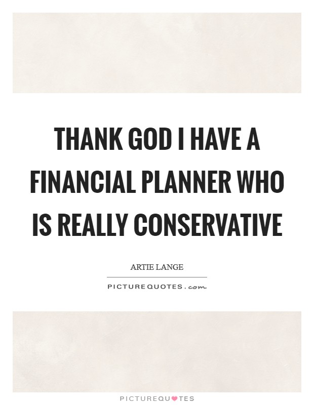 Thank God I have a financial planner who is really conservative Picture Quote #1