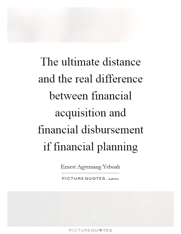 The ultimate distance and the real difference between financial acquisition and financial disbursement if financial planning Picture Quote #1