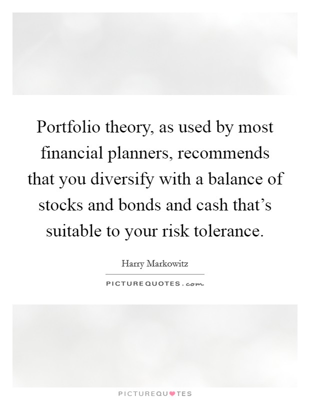 Portfolio theory, as used by most financial planners, recommends that you diversify with a balance of stocks and bonds and cash that's suitable to your risk tolerance Picture Quote #1