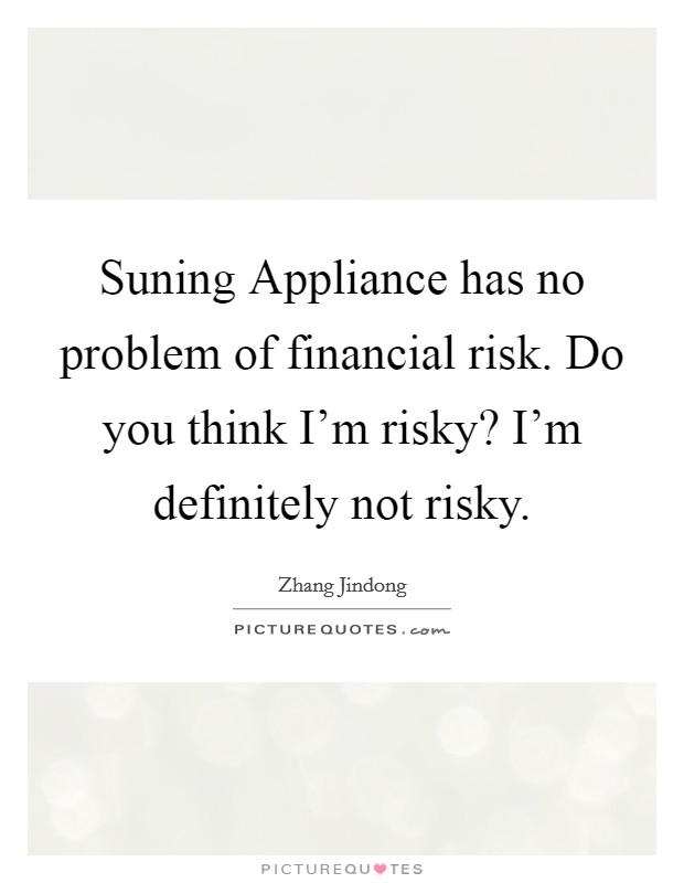Suning Appliance has no problem of financial risk. Do you think I'm risky? I'm definitely not risky Picture Quote #1