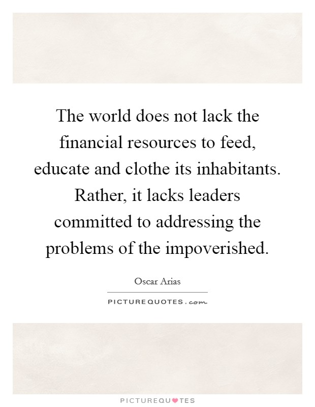 The world does not lack the financial resources to feed, educate and clothe its inhabitants. Rather, it lacks leaders committed to addressing the problems of the impoverished. Picture Quote #1