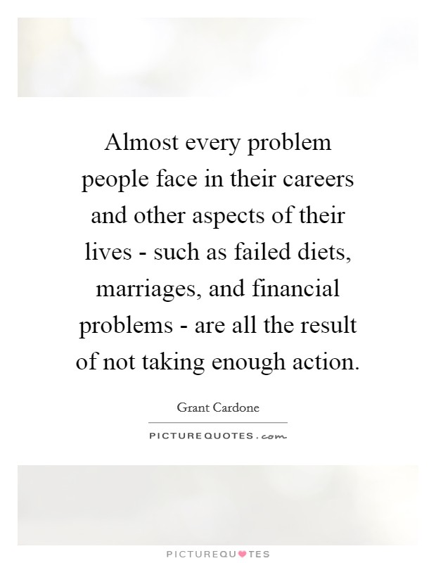 Almost every problem people face in their careers and other aspects of their lives - such as failed diets, marriages, and financial problems - are all the result of not taking enough action Picture Quote #1