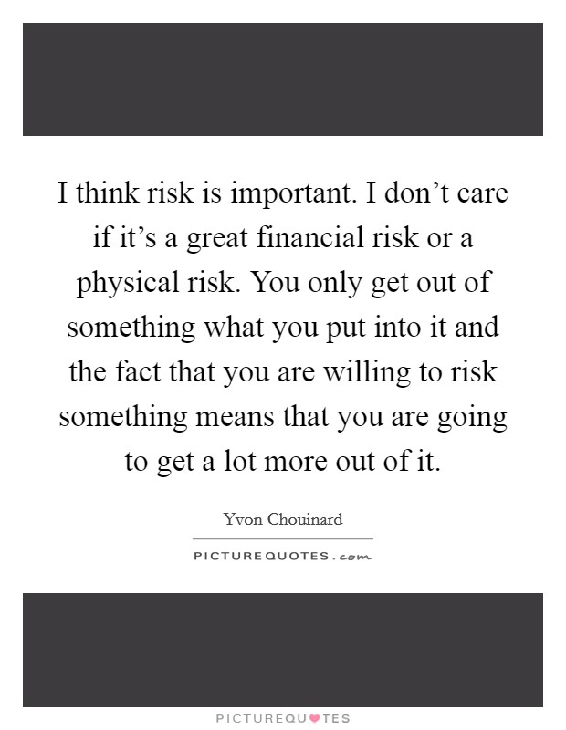 I think risk is important. I don't care if it's a great financial risk or a physical risk. You only get out of something what you put into it and the fact that you are willing to risk something means that you are going to get a lot more out of it Picture Quote #1