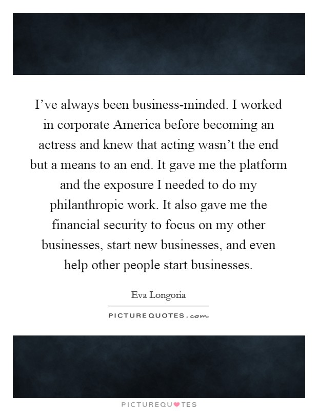 I've always been business-minded. I worked in corporate America before becoming an actress and knew that acting wasn't the end but a means to an end. It gave me the platform and the exposure I needed to do my philanthropic work. It also gave me the financial security to focus on my other businesses, start new businesses, and even help other people start businesses Picture Quote #1
