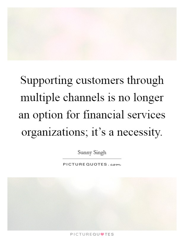 Supporting customers through multiple channels is no longer an option for financial services organizations; it's a necessity Picture Quote #1