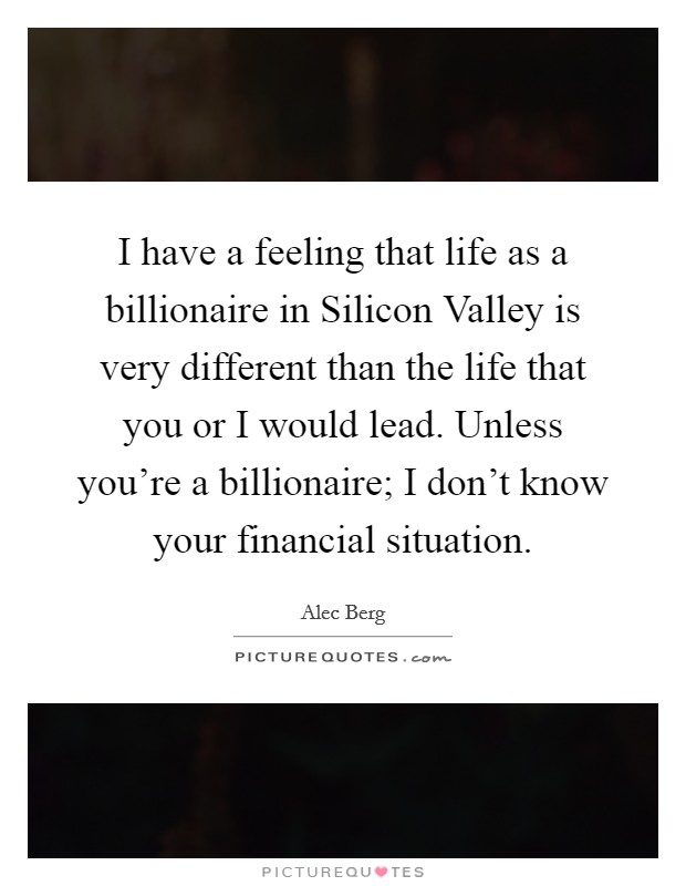 I have a feeling that life as a billionaire in Silicon Valley is very different than the life that you or I would lead. Unless you're a billionaire; I don't know your financial situation Picture Quote #1