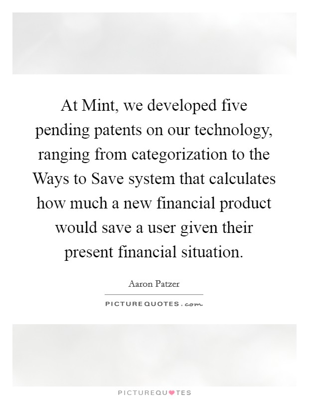 At Mint, we developed five pending patents on our technology, ranging from categorization to the Ways to Save system that calculates how much a new financial product would save a user given their present financial situation Picture Quote #1